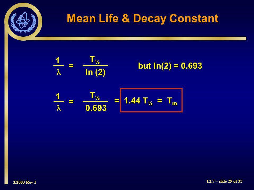 3/2003 Rev 1 I.2.7 – slide 29 of 35 but ln(2) = 0.693 1 = ln (2) ln (2) T½T½T½T½ Mean Life & Decay Constant = 1.44 T ½ = T m 1 = 0.693 0.693 T½T½T½T½