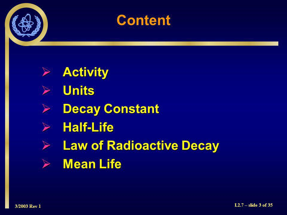 3/2003 Rev 1 I.2.7 – slide 34 of 35 Summary Activity defined and units discussed Activity defined and units discussed Decay constant defined Decay constant defined Half-life defined - relationship to decay constant Half-life defined - relationship to decay constant Radioactive decay equation derived Radioactive decay equation derived Mean life derived - relationship to half-life Mean life derived - relationship to half-life