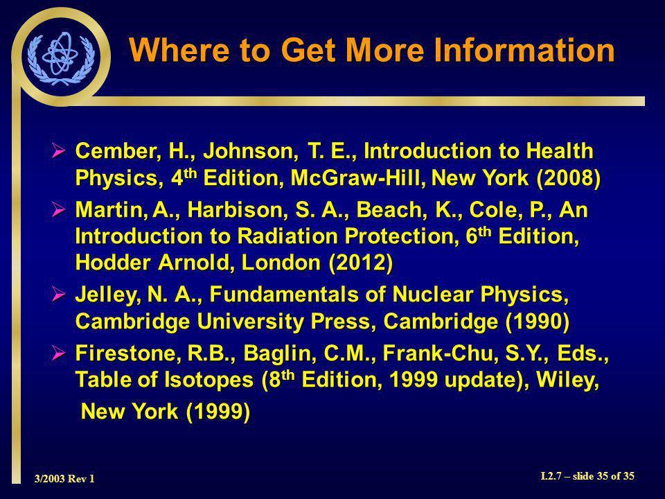 3/2003 Rev 1 I.2.7 – slide 35 of 35 Where to Get More Information Cember, H., Johnson, T.