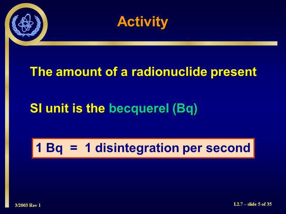 3/2003 Rev 1 I.2.7 – slide 5 of 35 1 Bq = 1 disintegration per second Activity The amount of a radionuclide present SI unit is the becquerel (Bq)