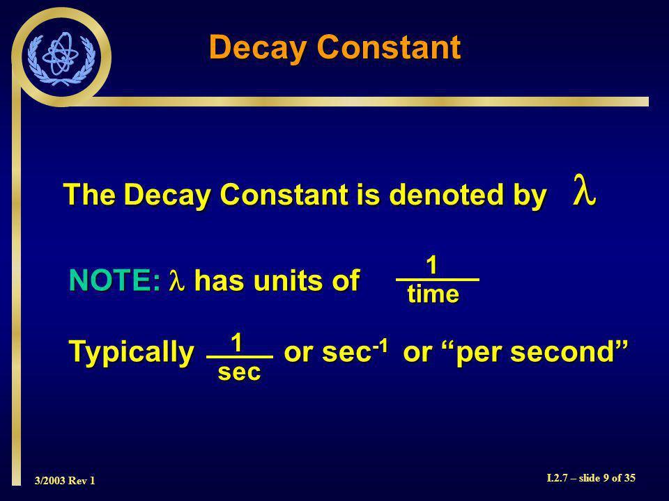 3/2003 Rev 1 I.2.7 – slide 30 of 35 T m = 1.44 T ½ TmTmTmTm T½T½T½T½ Activity (A) Bqor disintegration time time (t) ½A o AoAoAoAo Mean Life