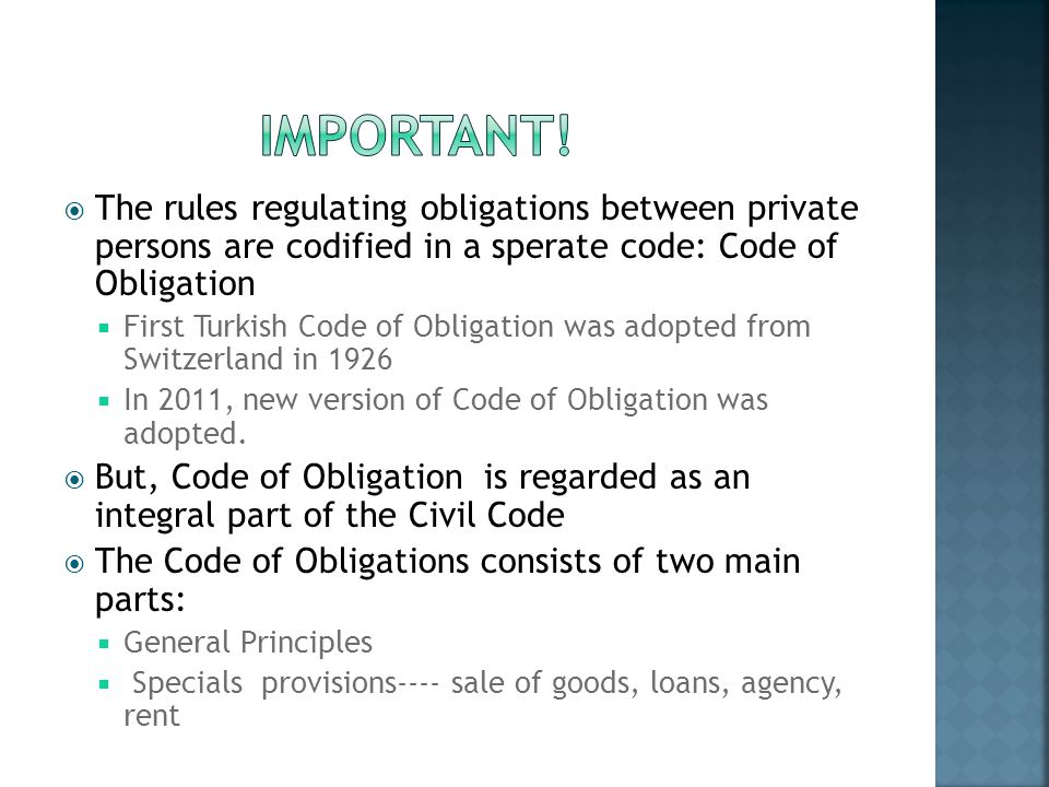 The rules regulating obligations between private persons are codified in a sperate code: Code of Obligation First Turkish Code of Obligation was adopt