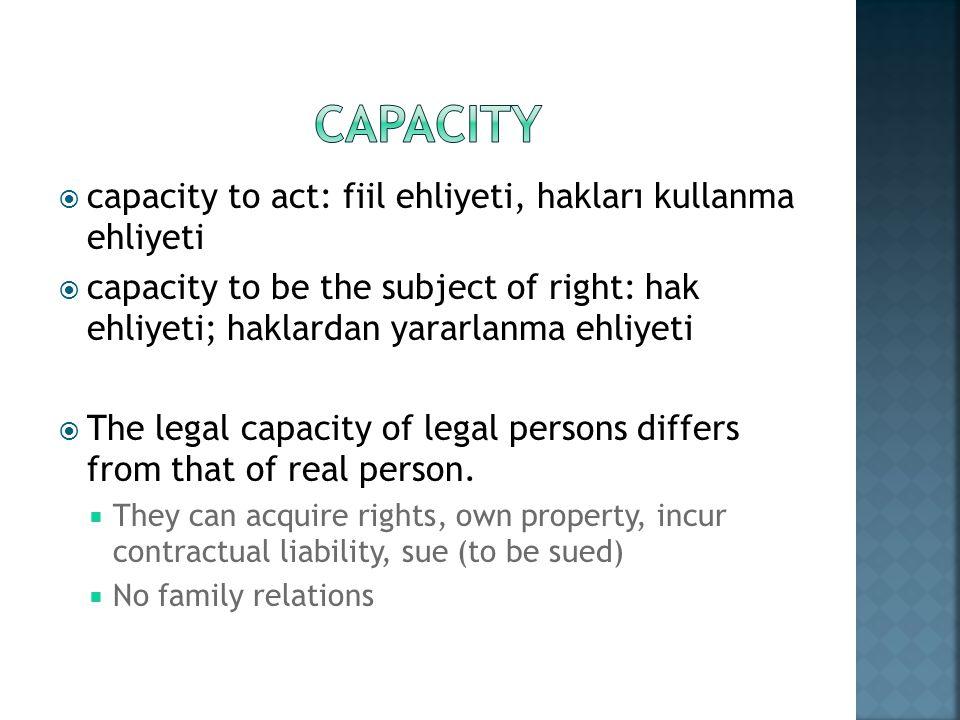capacity to act: fiil ehliyeti, hakları kullanma ehliyeti capacity to be the subject of right: hak ehliyeti; haklardan yararlanma ehliyeti The legal c