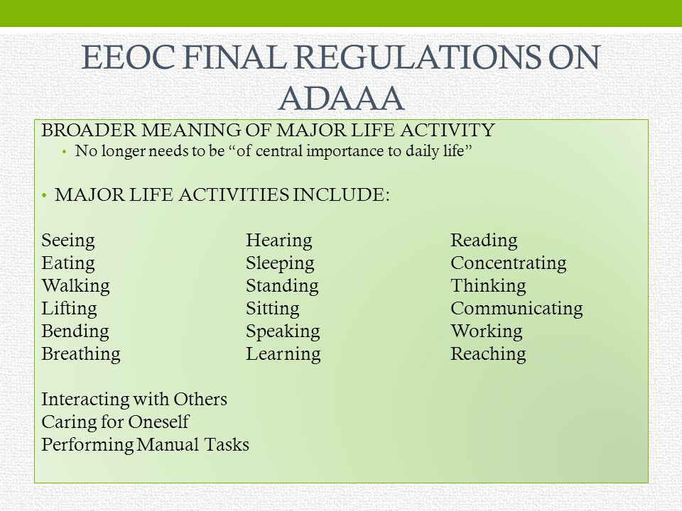 EEOC FINAL REGULATIONS ON ADAAA BROADER MEANING OF MAJOR LIFE ACTIVITY No longer needs to be of central importance to daily life MAJOR LIFE ACTIVITIES INCLUDE: SeeingHearingReading EatingSleepingConcentrating WalkingStandingThinking LiftingSittingCommunicating BendingSpeakingWorking BreathingLearningReaching Interacting with Others Caring for Oneself Performing Manual Tasks