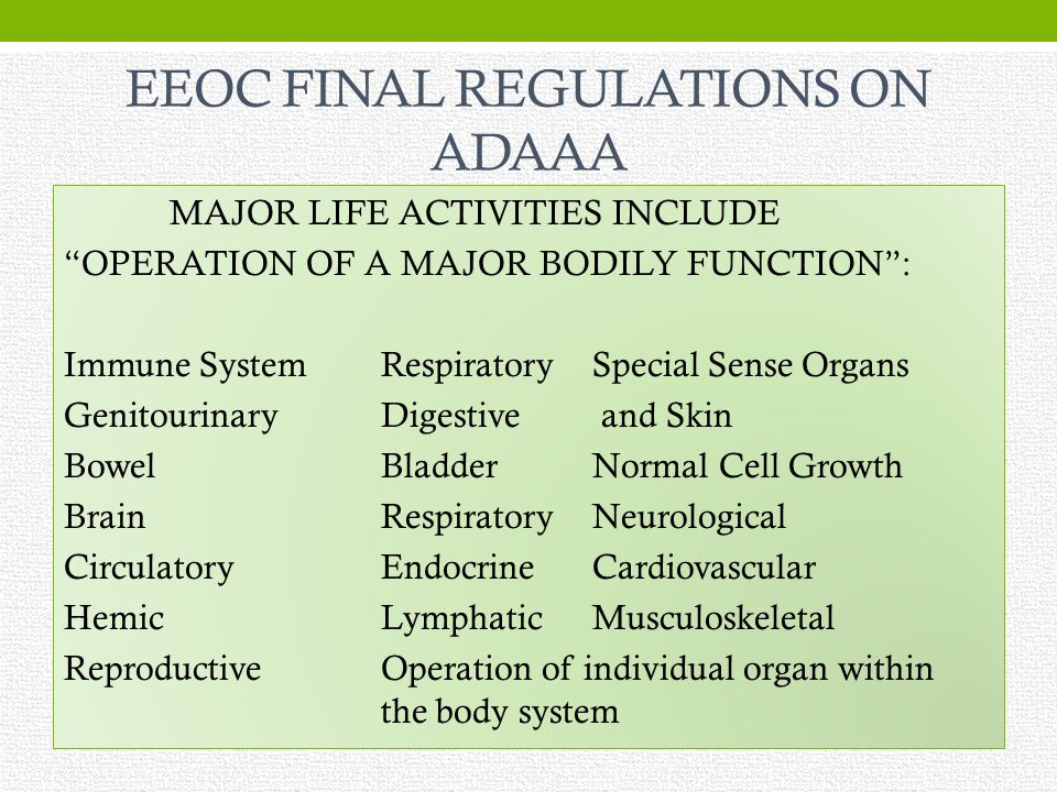 EEOC FINAL REGULATIONS ON ADAAA MAJOR LIFE ACTIVITIES INCLUDE OPERATION OF A MAJOR BODILY FUNCTION: Immune SystemRespiratorySpecial Sense Organs GenitourinaryDigestive and Skin BowelBladderNormal Cell Growth BrainRespiratoryNeurological CirculatoryEndocrineCardiovascular HemicLymphaticMusculoskeletal ReproductiveOperation of individual organ within the body system