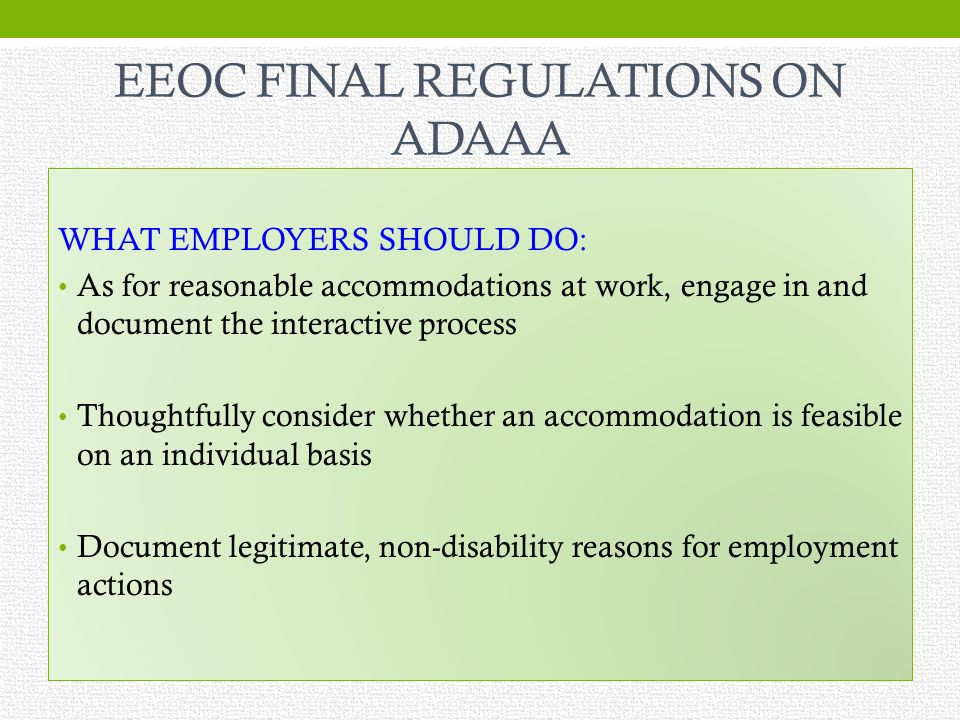 EEOC FINAL REGULATIONS ON ADAAA WHAT EMPLOYERS SHOULD DO: As for reasonable accommodations at work, engage in and document the interactive process Thoughtfully consider whether an accommodation is feasible on an individual basis Document legitimate, non-disability reasons for employment actions
