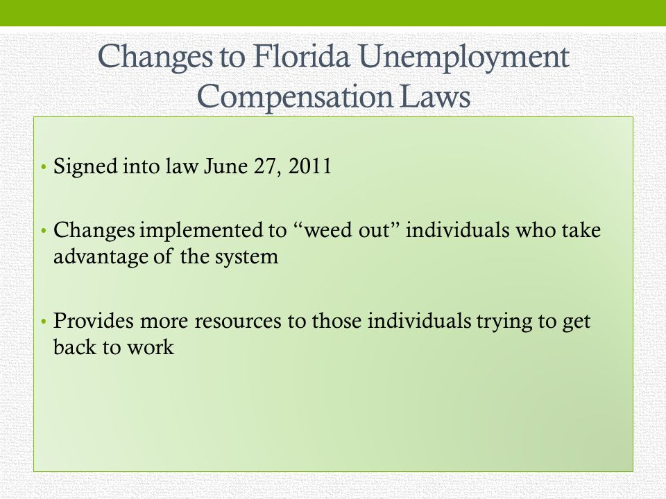 Changes to Florida Unemployment Compensation Laws Signed into law June 27, 2011 Changes implemented to weed out individuals who take advantage of the system Provides more resources to those individuals trying to get back to work
