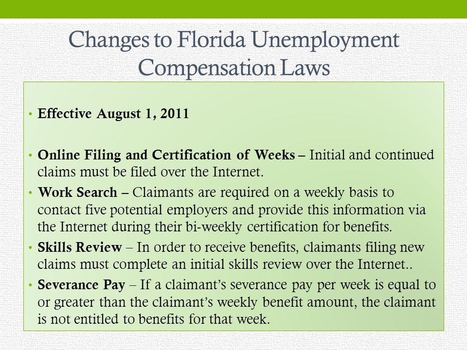 Changes to Florida Unemployment Compensation Laws Effective August 1, 2011 Online Filing and Certification of Weeks – Initial and continued claims must be filed over the Internet.