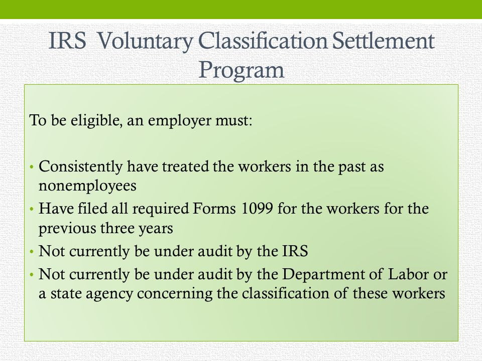 IRS Voluntary Classification Settlement Program To be eligible, an employer must: Consistently have treated the workers in the past as nonemployees Have filed all required Forms 1099 for the workers for the previous three years Not currently be under audit by the IRS Not currently be under audit by the Department of Labor or a state agency concerning the classification of these workers