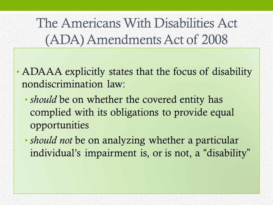 The Americans With Disabilities Act (ADA) Amendments Act of 2008 ADAAA explicitly states that the focus of disability nondiscrimination law: should be on whether the covered entity has complied with its obligations to provide equal opportunities should not be on analyzing whether a particular individuals impairment is, or is not, a disability