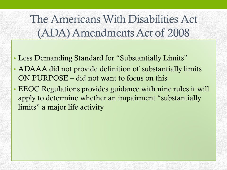 The Americans With Disabilities Act (ADA) Amendments Act of 2008 Less Demanding Standard for Substantially Limits ADAAA did not provide definition of substantially limits ON PURPOSE – did not want to focus on this EEOC Regulations provides guidance with nine rules it will apply to determine whether an impairment substantially limits a major life activity