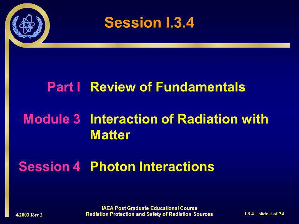 4/2003 Rev 2 I.3.4 – slide 1 of 24 Session I.3.4 Part I Review of Fundamentals Module 3Interaction of Radiation with Matter Session 4Photon Interactions IAEA Post Graduate Educational Course Radiation Protection and Safety of Radiation Sources