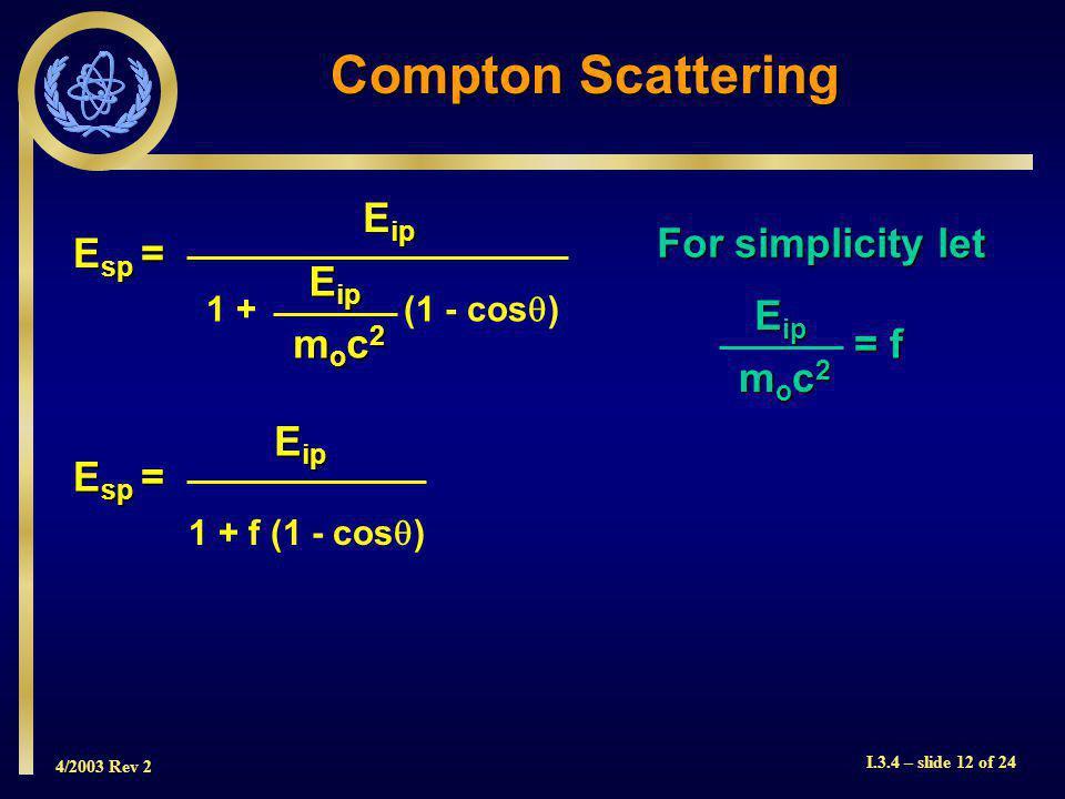 4/2003 Rev 2 I.3.4 – slide 12 of 24 Compton Scattering E sp = 1 + (1 - cos ) E ip moc2moc2moc2moc2 For simplicity let E ip moc2moc2moc2moc2 = f E sp = 1 + f (1 - cos ) E ip