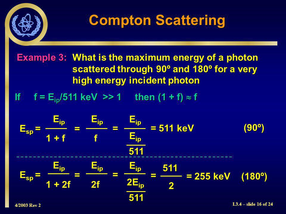 4/2003 Rev 2 I.3.4 – slide 16 of 24 Compton Scattering Example 3:What is the maximum energy of a photon scattered through 90º and 180º for a very high energy incident photon If f = E ip /511 keV >> 1 then (1 + f) f 1 + f E ip f E sp = = 511 keV = = E ip 511 (90º) (180º) 1 + 2f E ip 2f E ip E sp = = = = = 255 keV 511 2 E ip 2E ip 511