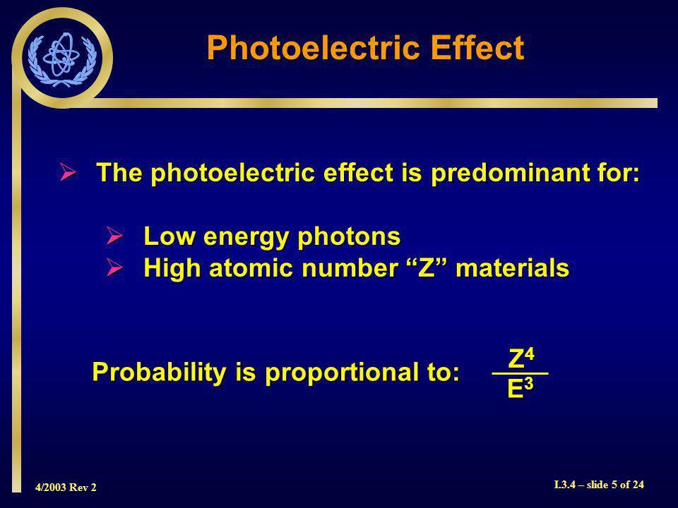 4/2003 Rev 2 I.3.4 – slide 5 of 24 Photoelectric Effect The photoelectric effect is predominant for: The photoelectric effect is predominant for: Low energy photons Low energy photons High atomic number Z materials High atomic number Z materials Probability is proportional to: Z4Z4Z4Z4 E3E3E3E3