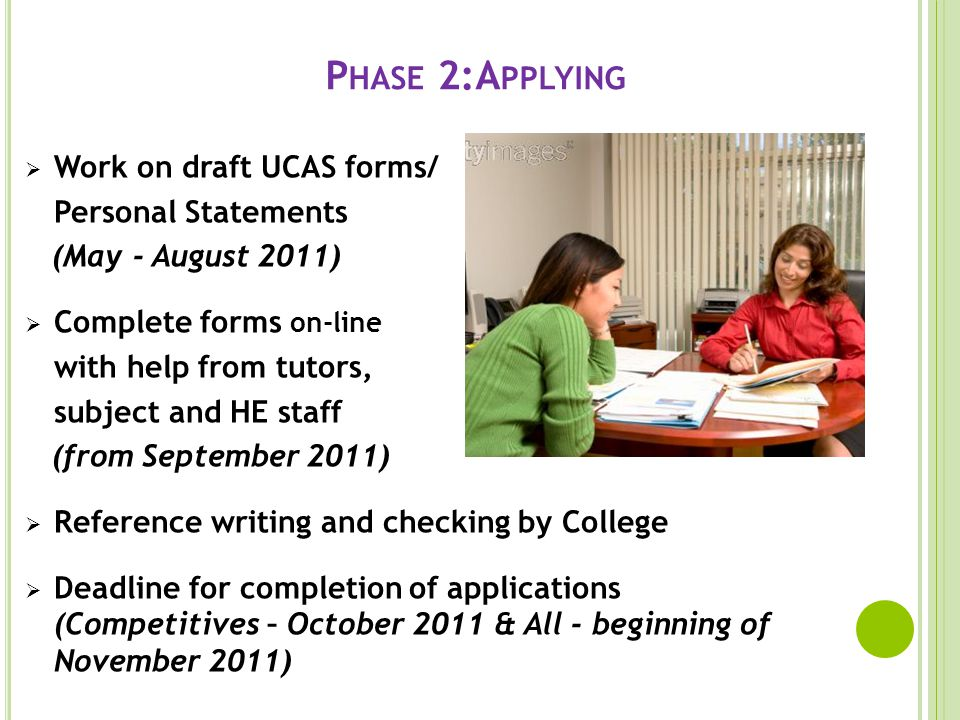 P HASE 2:A PPLYING Work on draft UCAS forms/ Personal Statements (May - August 2011) Complete forms on-line with help from tutors, subject and HE staff (from September 2011) Reference writing and checking by College Deadline for completion of applications (Competitives – October 2011 & All - beginning of November 2011)