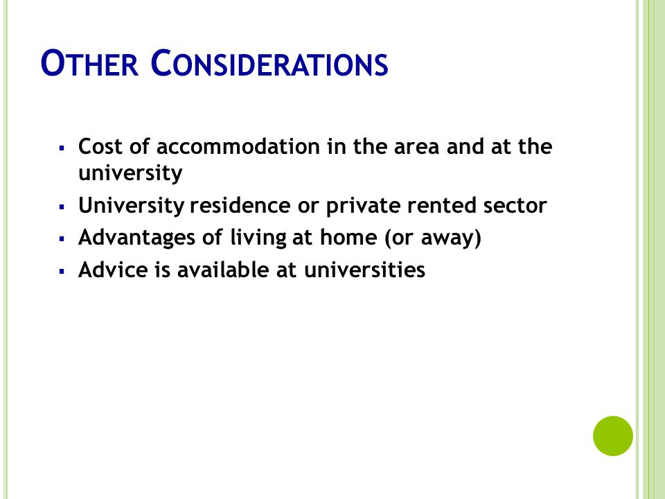 O THER C ONSIDERATIONS Cost of accommodation in the area and at the university University residence or private rented sector Advantages of living at home (or away) Advice is available at universities