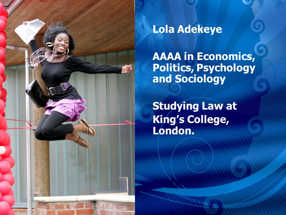 Lola Adekeye AAAA in Economics, Politics, Psychology and Sociology Studying Law at Kings College, London.