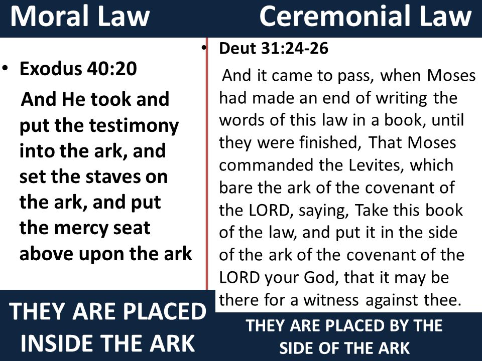 Moral Law Ceremonial Law THEY ARE PLACED INSIDE THE ARK Exodus 40:20 And He took and put the testimony into the ark, and set the staves on the ark, and put the mercy seat above upon the ark THEY ARE PLACED BY THE SIDE OF THE ARK Deut 31:24-26 And it came to pass, when Moses had made an end of writing the words of this law in a book, until they were finished, That Moses commanded the Levites, which bare the ark of the covenant of the LORD, saying, Take this book of the law, and put it in the side of the ark of the covenant of the LORD your God, that it may be there for a witness against thee.