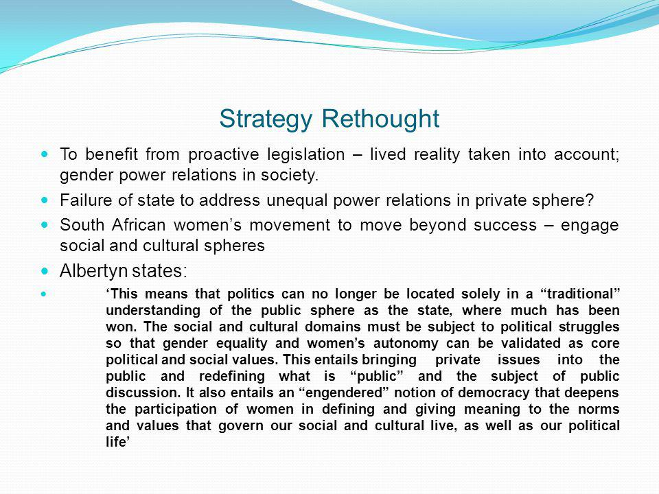 Strategy Rethought To benefit from proactive legislation – lived reality taken into account; gender power relations in society. Failure of state to ad