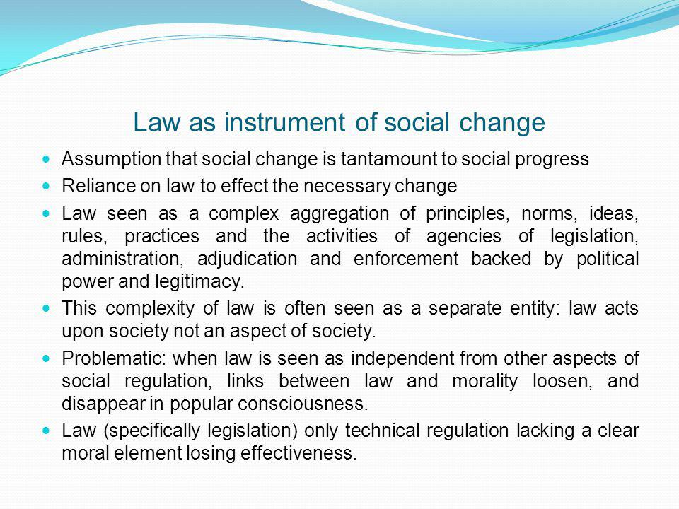 Law as instrument of social change Assumption that social change is tantamount to social progress Reliance on law to effect the necessary change Law seen as a complex aggregation of principles, norms, ideas, rules, practices and the activities of agencies of legislation, administration, adjudication and enforcement backed by political power and legitimacy.