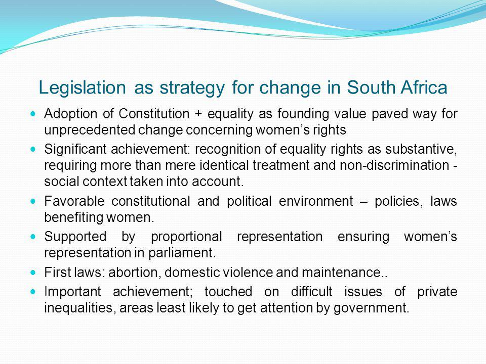 Legislation as strategy for change in South Africa Adoption of Constitution + equality as founding value paved way for unprecedented change concerning womens rights Significant achievement: recognition of equality rights as substantive, requiring more than mere identical treatment and non-discrimination - social context taken into account.