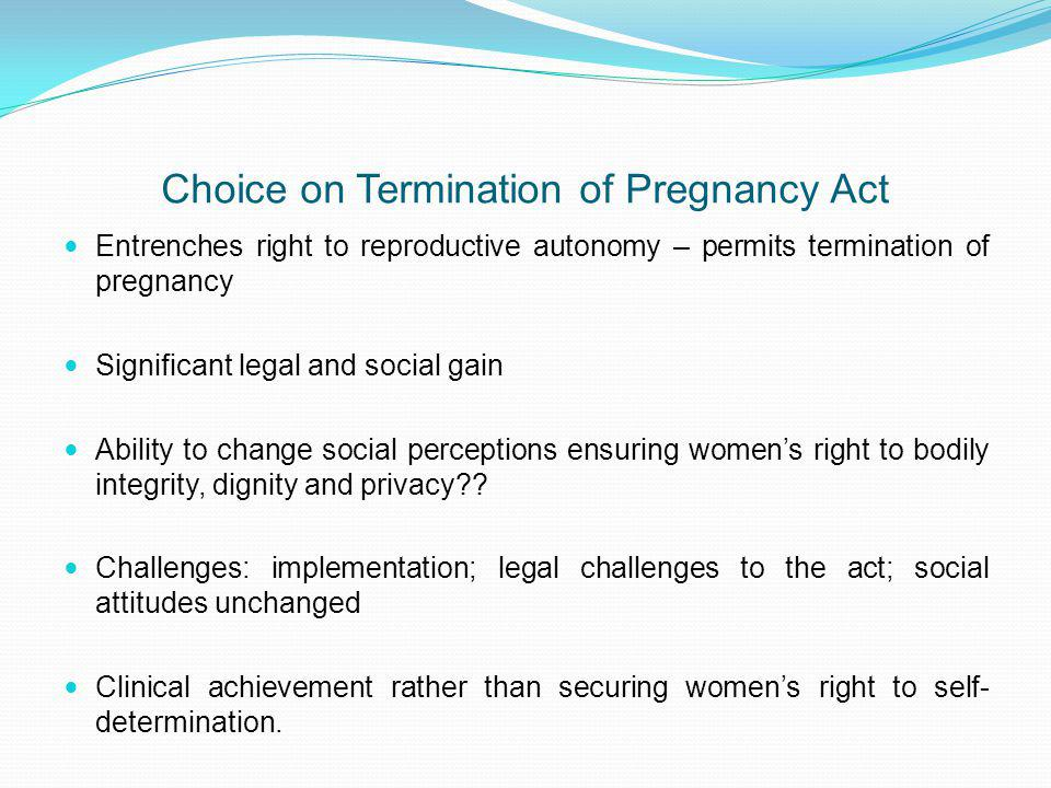 Choice on Termination of Pregnancy Act Entrenches right to reproductive autonomy – permits termination of pregnancy Significant legal and social gain Ability to change social perceptions ensuring womens right to bodily integrity, dignity and privacy?.