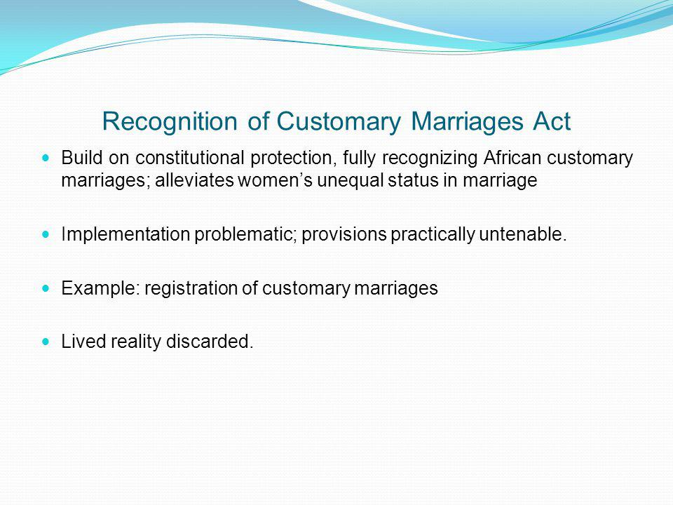Recognition of Customary Marriages Act Build on constitutional protection, fully recognizing African customary marriages; alleviates womens unequal st