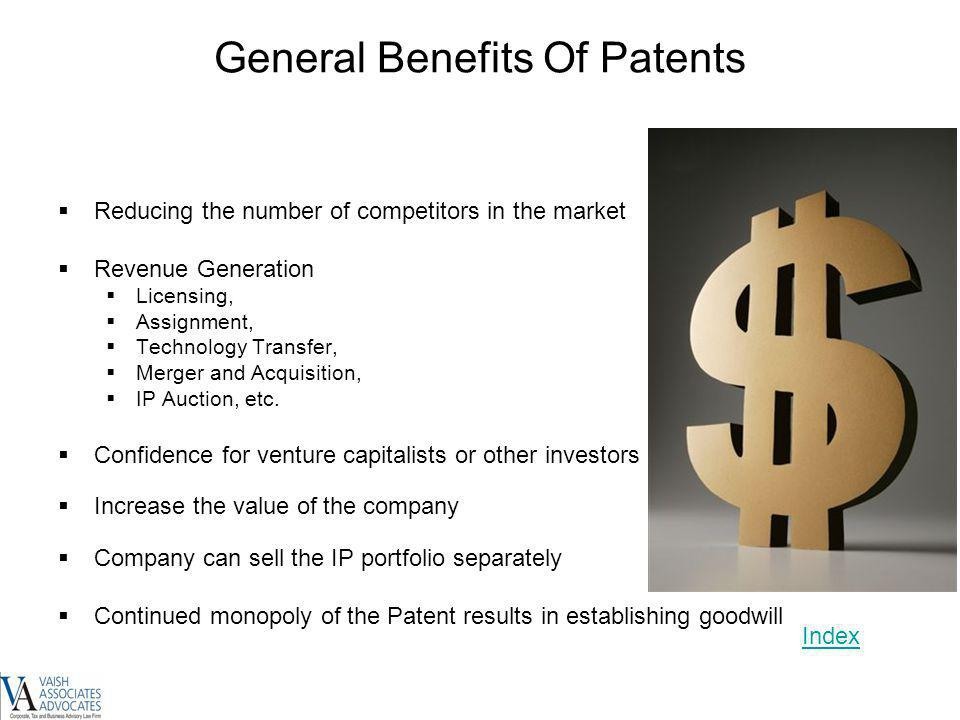 General Benefits Of Patents Reducing the number of competitors in the market Revenue Generation Licensing, Assignment, Technology Transfer, Merger and