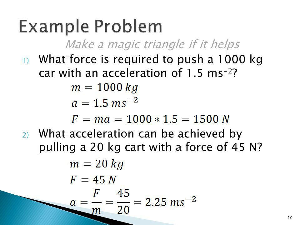 Make a magic triangle if it helps 1) What force is required to push a 1000 kg car with an acceleration of 1.5 ms -2 ? 2) What acceleration can be achi