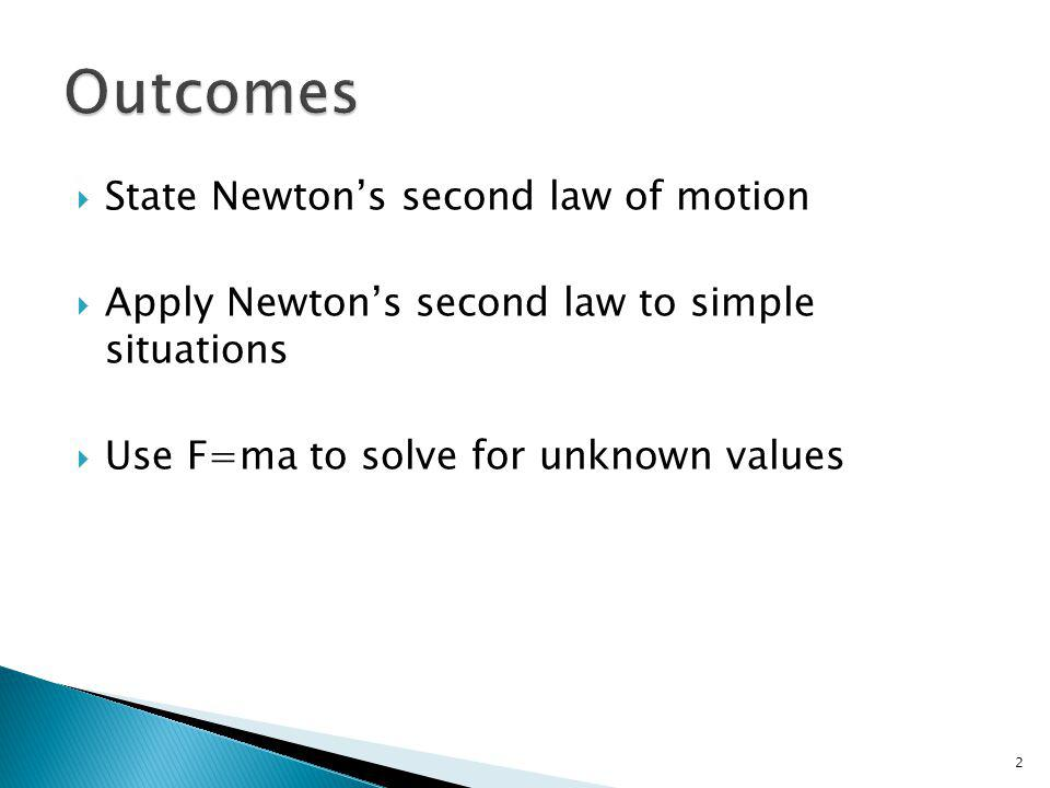 State Newtons second law of motion Apply Newtons second law to simple situations Use F=ma to solve for unknown values 2