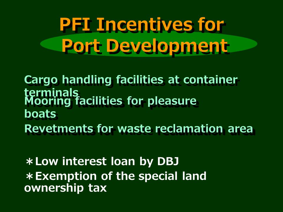 PFI Incentives for Port Development Cargo handling facilities at container terminals facilities for pleasure Mooring facilities for pleasure boats Revetments for reclamation area Revetments for waste reclamation area Low interest loan by DBJ Exemption of the special land ownership tax