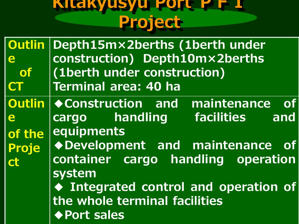 Kitakyusyu Port Project Outlin e of CT Depth15m×2berths (1berth under construction) Depth10m×2berths (1berth under construction) Terminal area: 40 ha Outlin e of the Proje ct Construction and maintenance of cargo handling facilities and equipments Development and maintenance of container cargo handling operation system Integrated control and operation of the whole terminal facilities Port sales