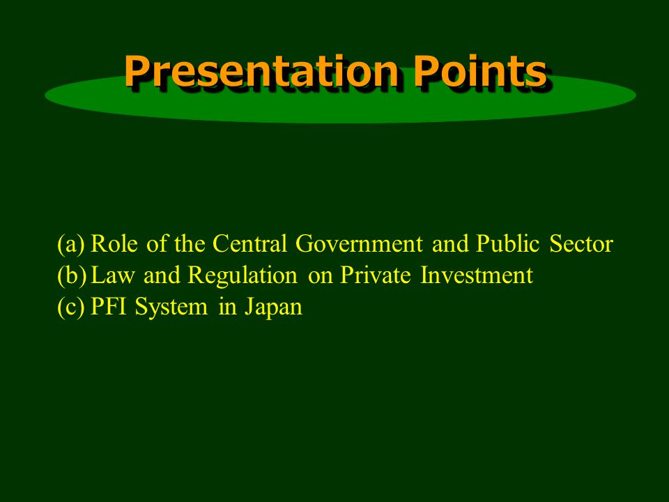Presentation Points (a)Role of the Central Government and Public Sector (b)Law and Regulation on Private Investment (c)PFI System in Japan