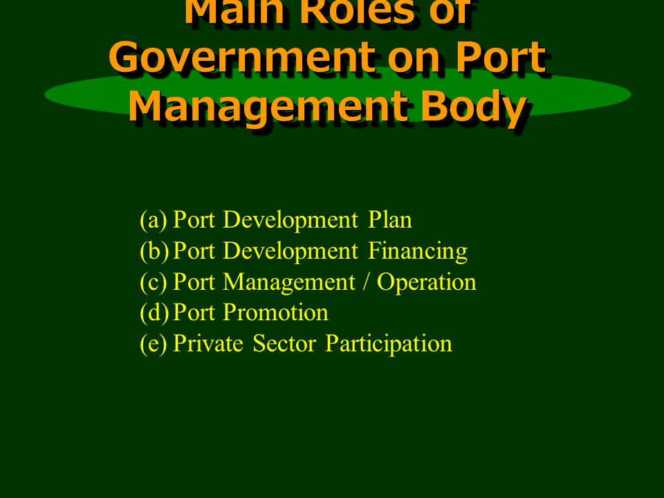 Main Roles of Government on Port Management Body Main Roles of Government on Port Management Body (a)Port Development Plan (b)Port Development Financing (c)Port Management / Operation (d)Port Promotion (e)Private Sector Participation
