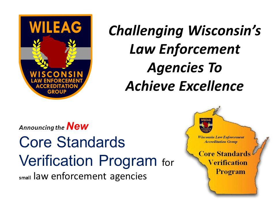 Challenging Wisconsins Law Enforcement Agencies To Achieve Excellence Announcing the New Core Standards Verification Program for small law enforcement agencies