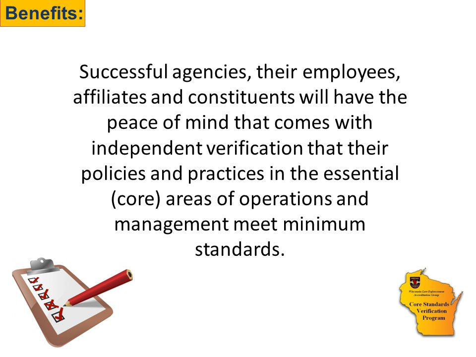 Benefits: Successful agencies, their employees, affiliates and constituents will have the peace of mind that comes with independent verification that their policies and practices in the essential (core) areas of operations and management meet minimum standards.