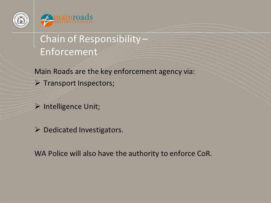 Chain of Responsibility – Enforcement Main Roads are the key enforcement agency via: Transport Inspectors; Intelligence Unit; Dedicated Investigators.