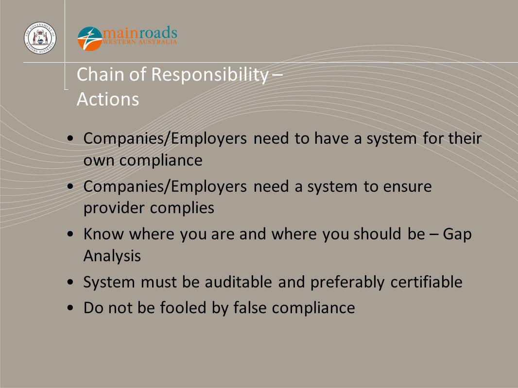 Chain of Responsibility – Actions Companies/Employers need to have a system for their own compliance Companies/Employers need a system to ensure provider complies Know where you are and where you should be – Gap Analysis System must be auditable and preferably certifiable Do not be fooled by false compliance