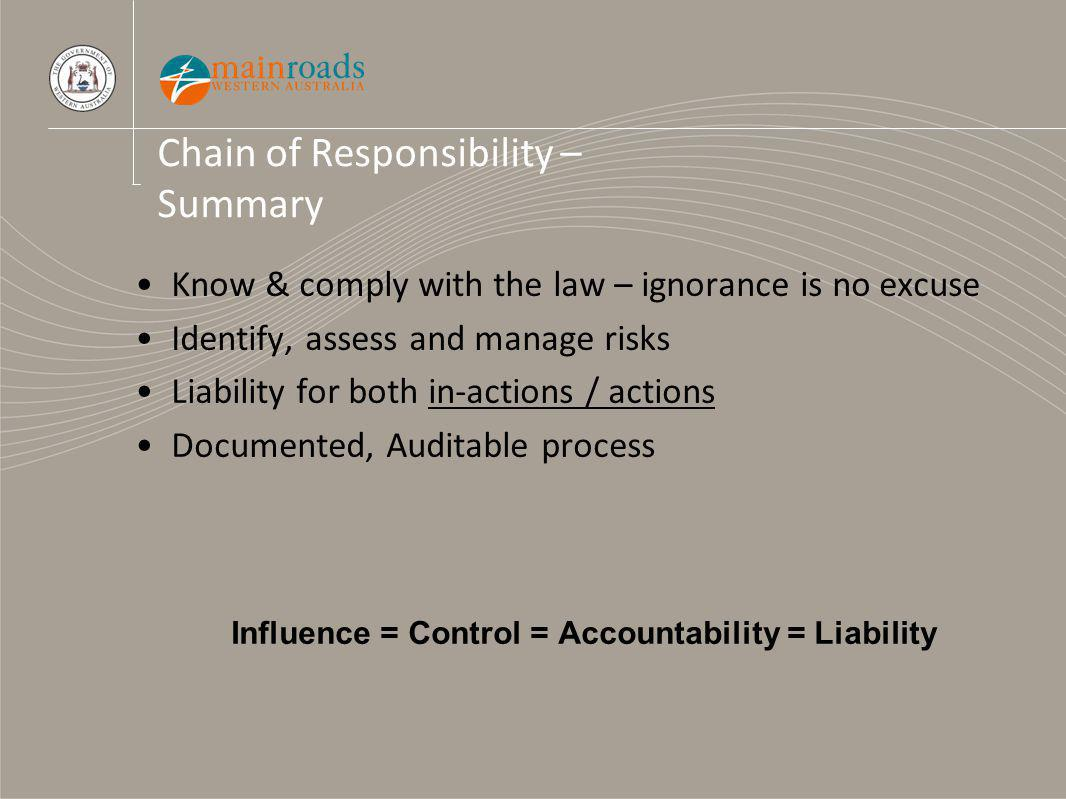 Chain of Responsibility – Summary Know & comply with the law – ignorance is no excuse Identify, assess and manage risks Liability for both in-actions / actions Documented, Auditable process Influence = Control = Accountability = Liability