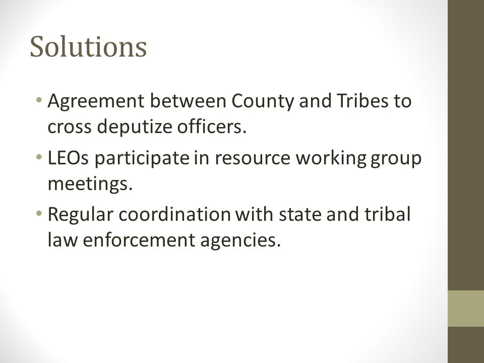 Solutions Agreement between County and Tribes to cross deputize officers. LEOs participate in resource working group meetings. Regular coordination wi