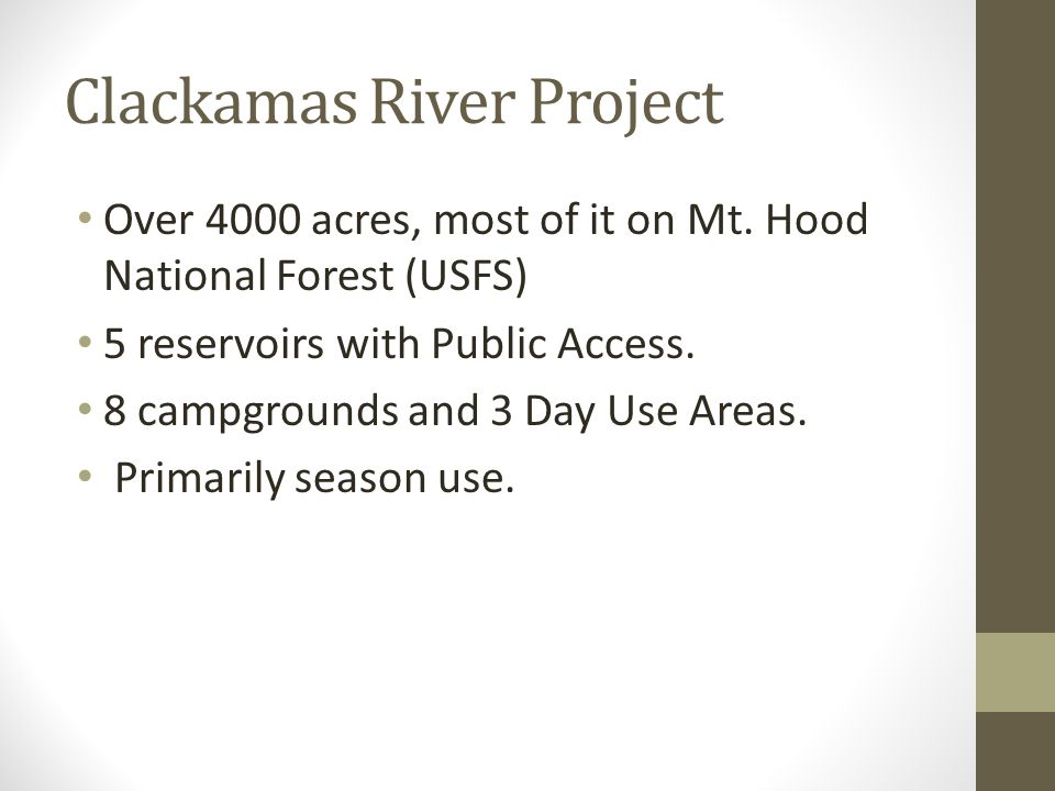 Clackamas River Project Over 4000 acres, most of it on Mt. Hood National Forest (USFS) 5 reservoirs with Public Access. 8 campgrounds and 3 Day Use Ar