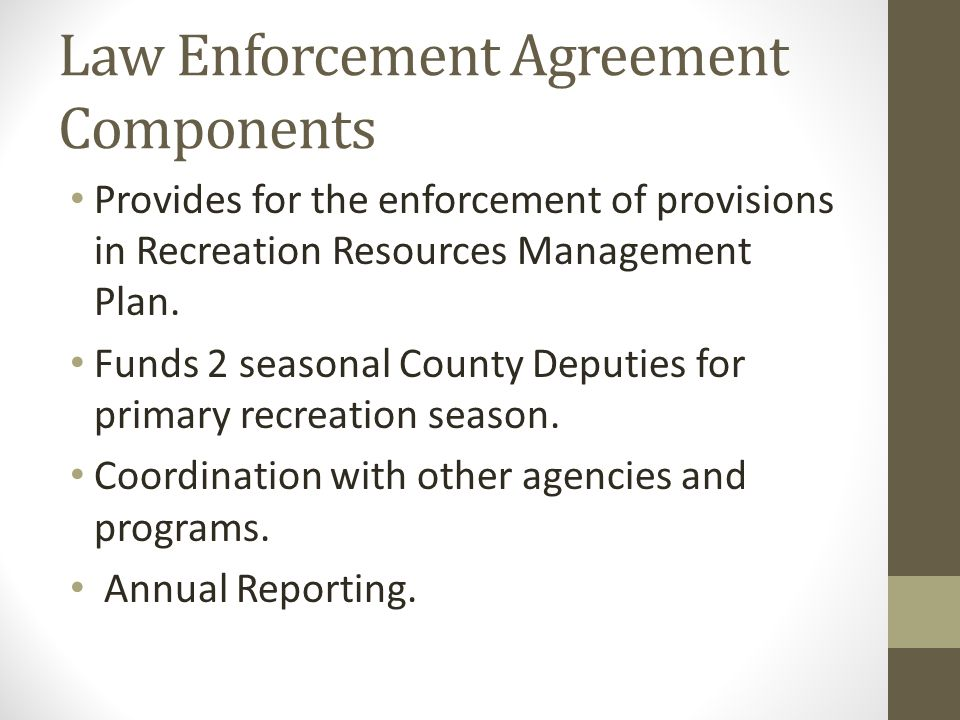 Law Enforcement Agreement Components Provides for the enforcement of provisions in Recreation Resources Management Plan. Funds 2 seasonal County Deput