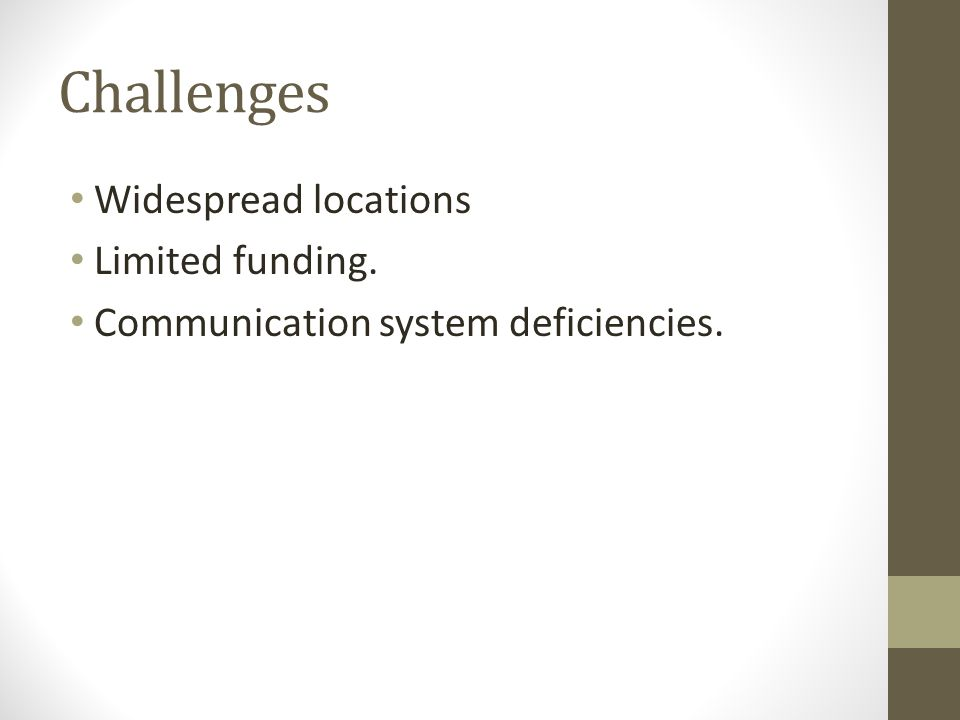 Challenges Widespread locations Limited funding. Communication system deficiencies.