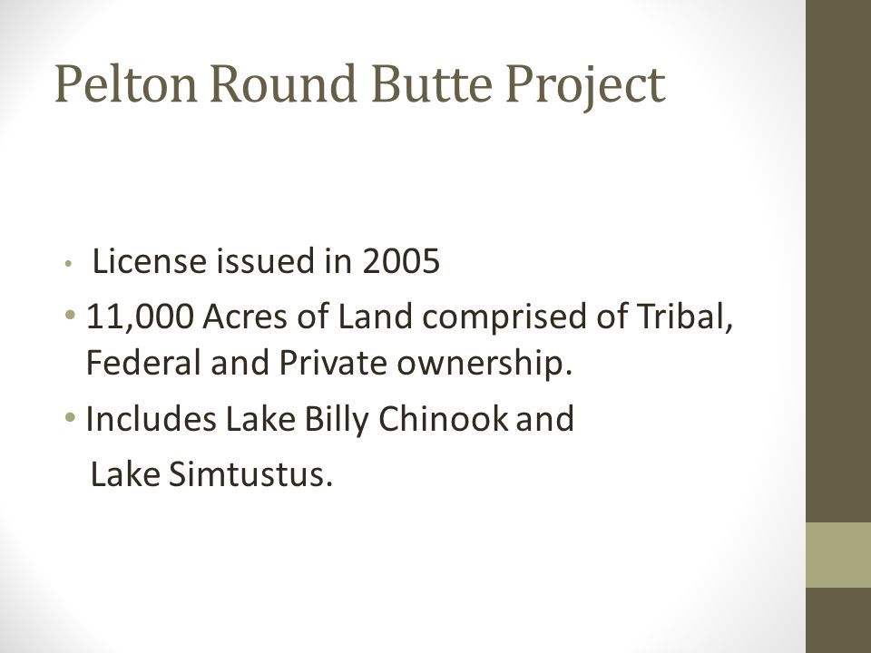 Pelton Round Butte Project License issued in 2005 11,000 Acres of Land comprised of Tribal, Federal and Private ownership. Includes Lake Billy Chinook