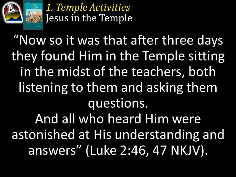 1. Temple Activities Jesus in the Temple Now so it was that after three days they found Him in the Temple sitting in the midst of the teachers, both l