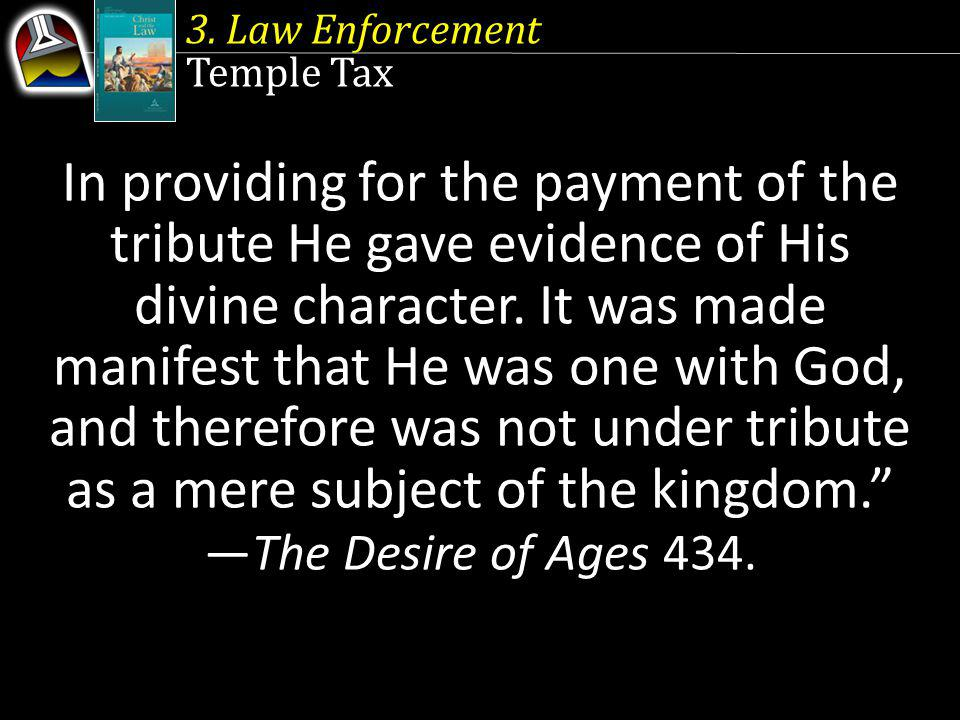 3. Law Enforcement Temple Tax In providing for the payment of the tribute He gave evidence of His divine character. It was made manifest that He was o