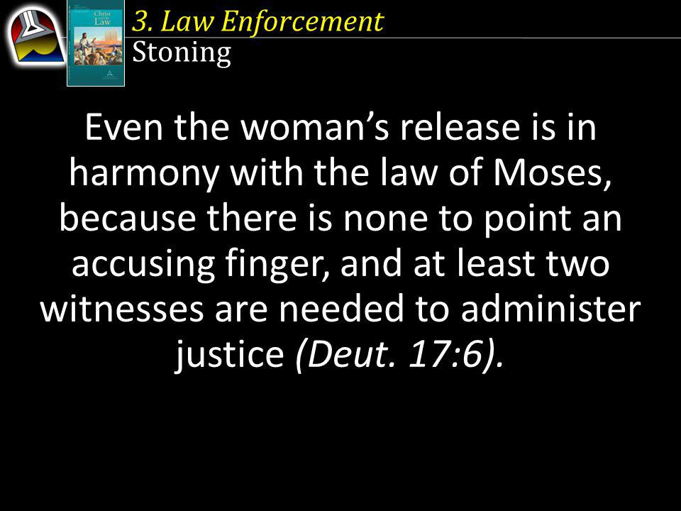 3. Law Enforcement Stoning Even the womans release is in harmony with the law of Moses, because there is none to point an accusing finger, and at leas