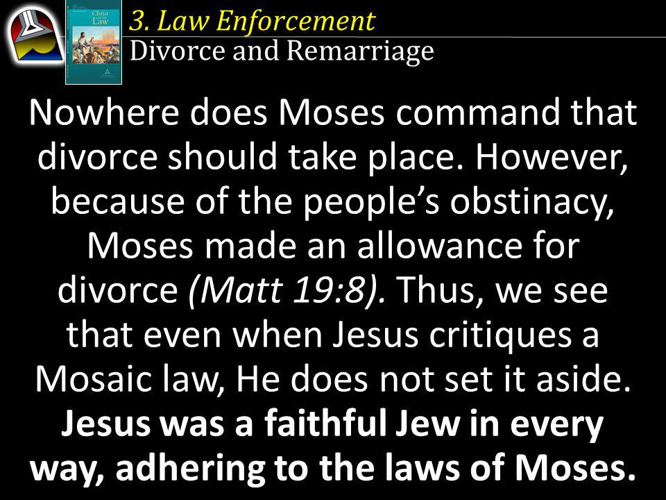 3. Law Enforcement Divorce and Remarriage Nowhere does Moses command that divorce should take place. However, because of the peoples obstinacy, Moses