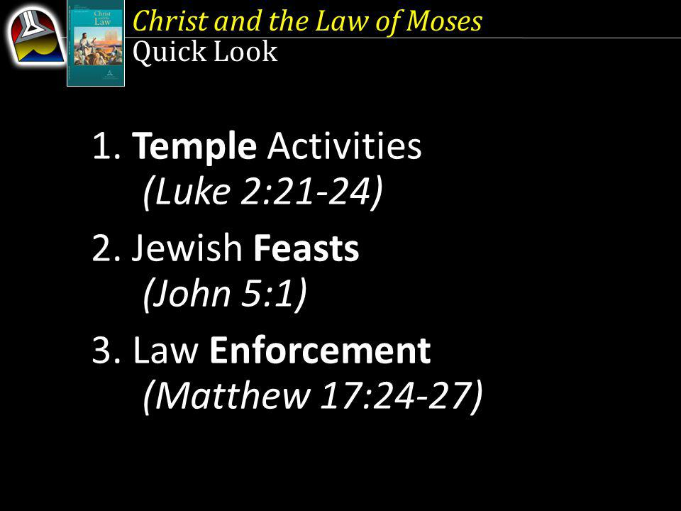 Christ and the Law of Moses Quick Look 1. Temple Activities (Luke 2:21-24) 2. Jewish Feasts (John 5:1) 3. Law Enforcement (Matthew 17:24-27)